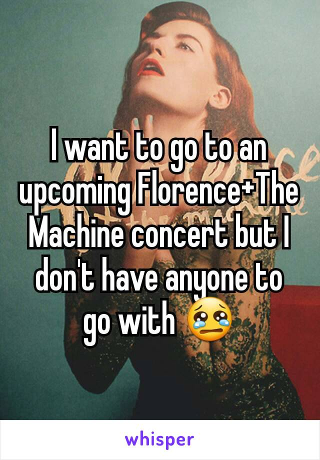 I want to go to an upcoming Florence+The Machine concert but I don't have anyone to go with 😢