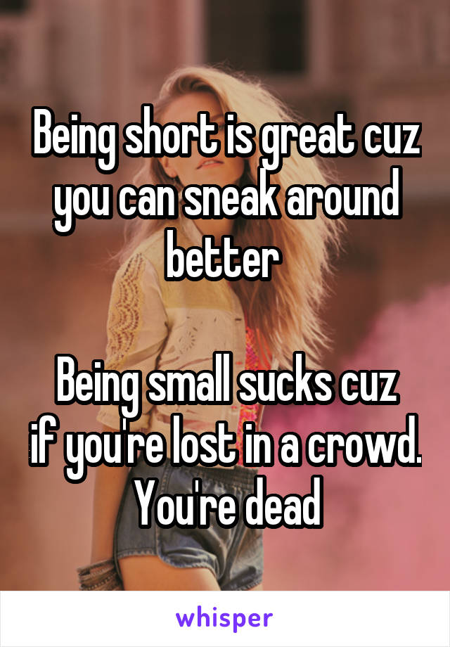 Being short is great cuz you can sneak around better   Being small sucks cuz if you're lost in a crowd. You're dead