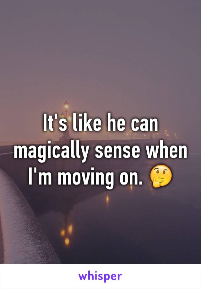It's like he can magically sense when I'm moving on. 🤔