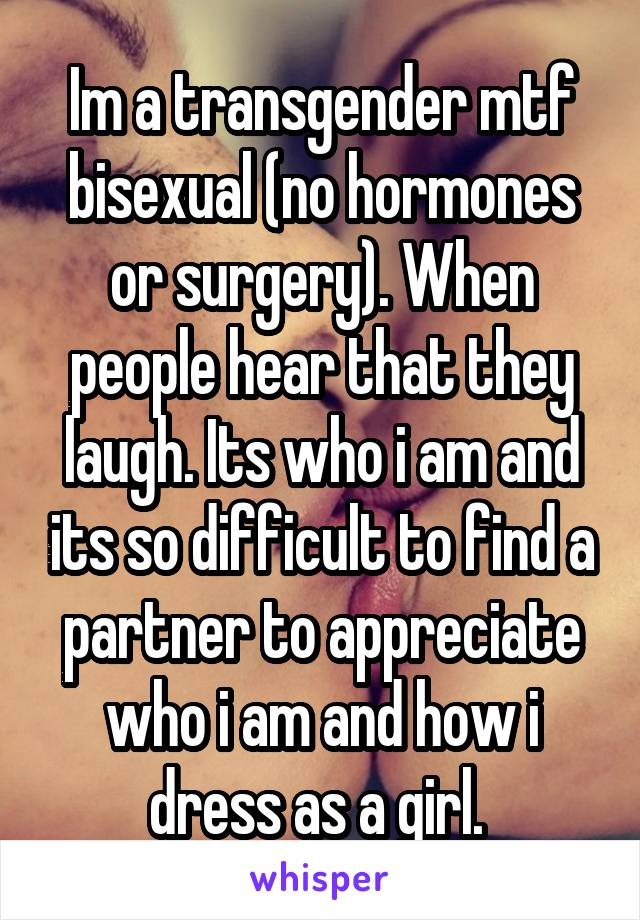 Im a transgender mtf bisexual (no hormones or surgery). When people hear that they laugh. Its who i am and its so difficult to find a partner to appreciate who i am and how i dress as a girl.