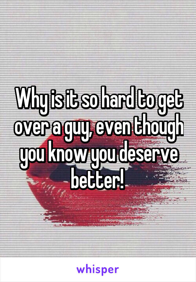 Why is it so hard to get over a guy, even though you know you deserve better!