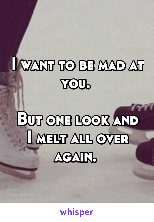I want to be mad at you.   But one look and I melt all over again.