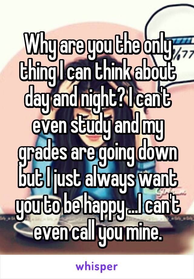 Why are you the only thing I can think about day and night? I can't even study and my grades are going down but I just always want you to be happy ...I can't even call you mine.