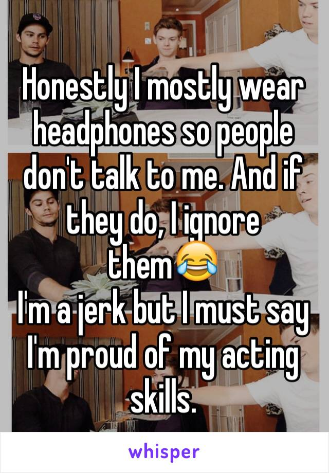 Honestly I mostly wear headphones so people don't talk to me. And if they do, I ignore them😂 I'm a jerk but I must say I'm proud of my acting skills.