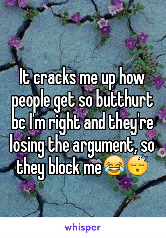 It cracks me up how people get so butthurt bc I'm right and they're losing the argument, so they block me😂😴