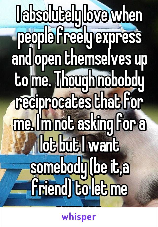 I absolutely love when people freely express and open themselves up to me. Though nobobdy reciprocates that for me. I'm not asking for a lot but I want somebody (be it,a friend) to let me express.