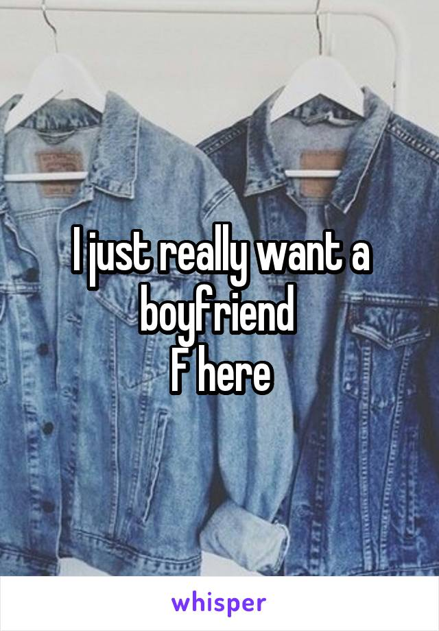 I just really want a boyfriend  F here