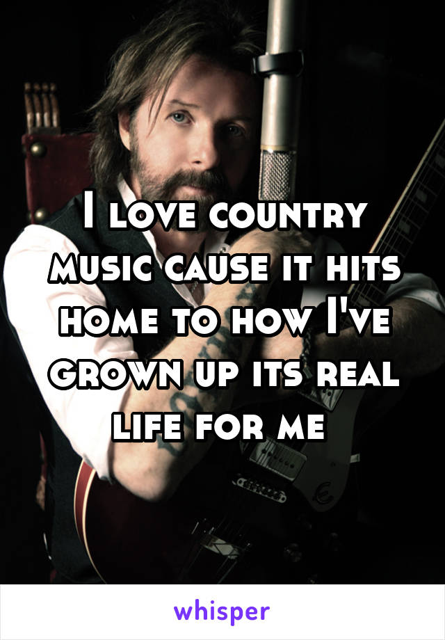 I love country music cause it hits home to how I've grown up its real life for me