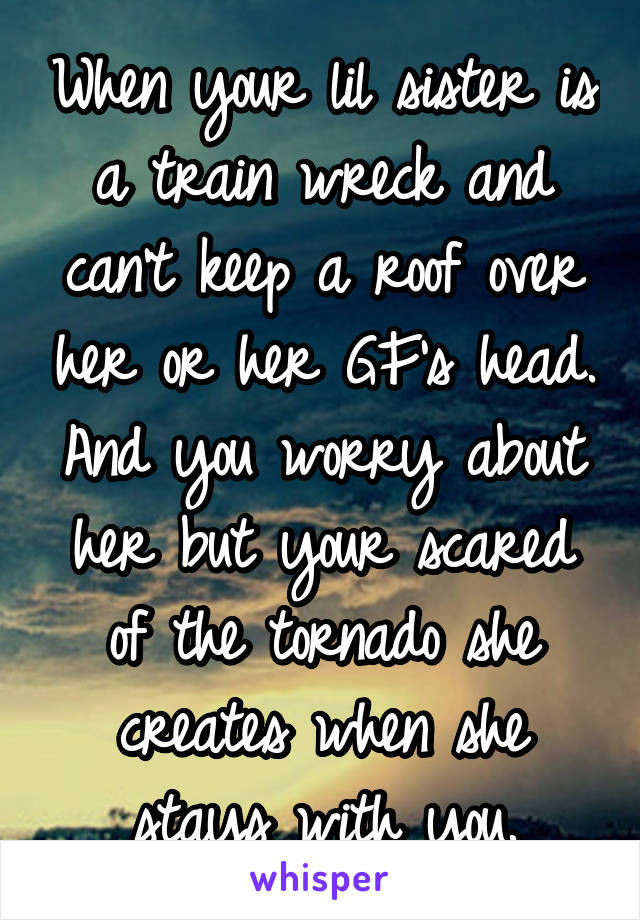 When your lil sister is a train wreck and can't keep a roof over her or her GF's head. And you worry about her but your scared of the tornado she creates when she stays with you.