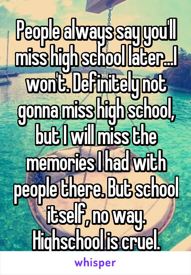 People always say you'll miss high school later...I won't. Definitely not gonna miss high school, but I will miss the memories I had with people there. But school itself, no way. Highschool is cruel.