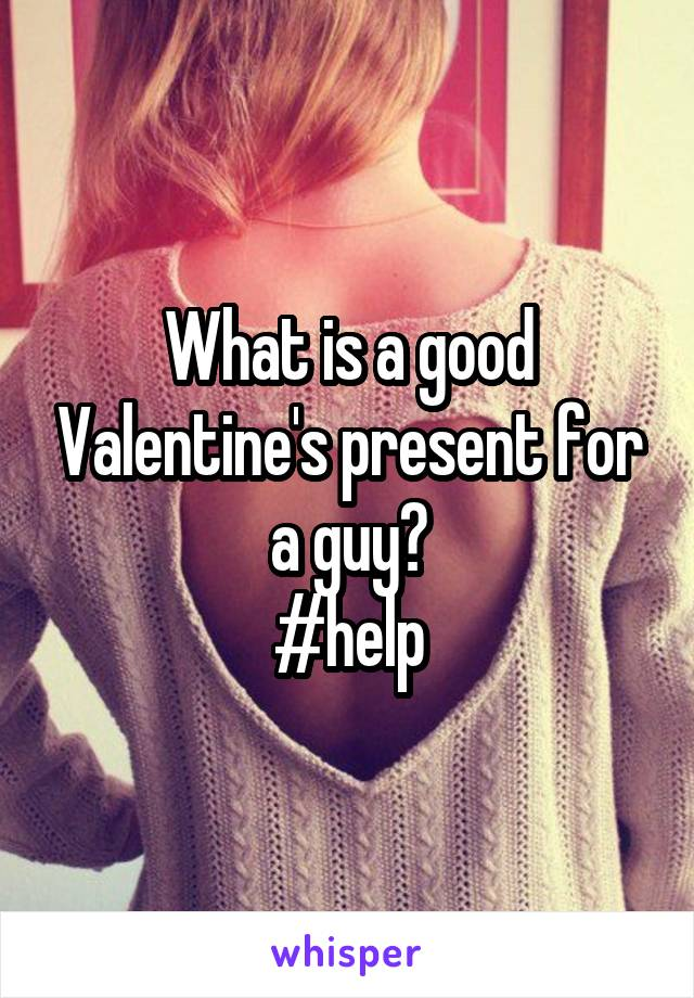What is a good Valentine's present for a guy? #help