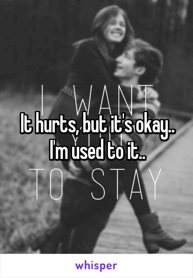 It hurts, but it's okay.. I'm used to it..