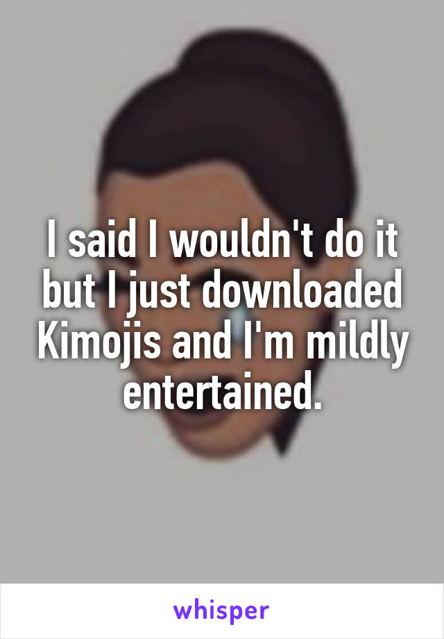 I said I wouldn't do it but I just downloaded Kimojis and I'm mildly entertained.