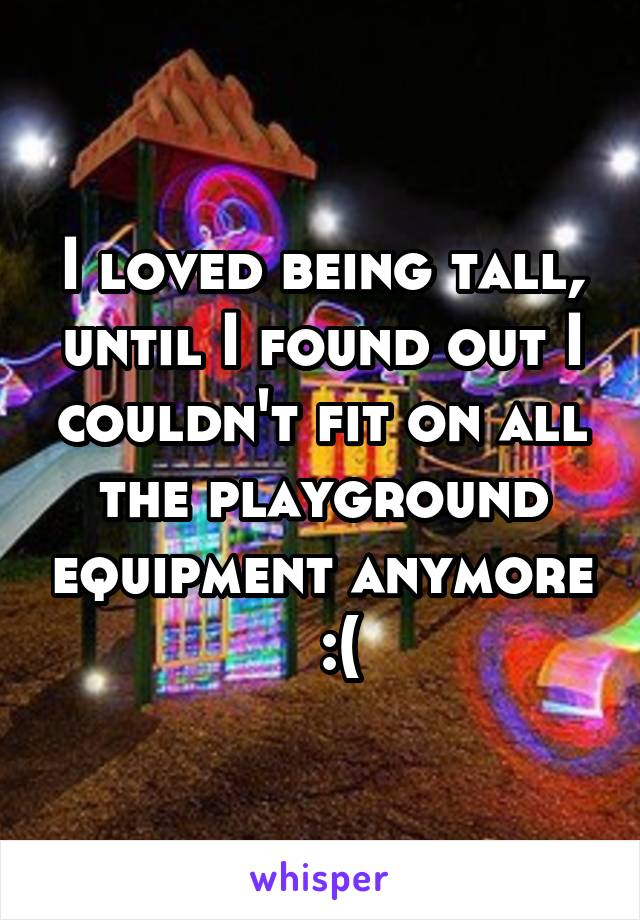I loved being tall, until I found out I couldn't fit on all the playground equipment anymore   :(