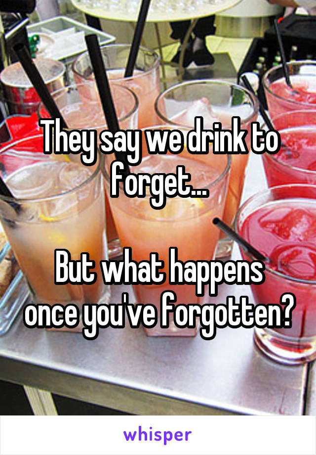 They say we drink to forget...  But what happens once you've forgotten?