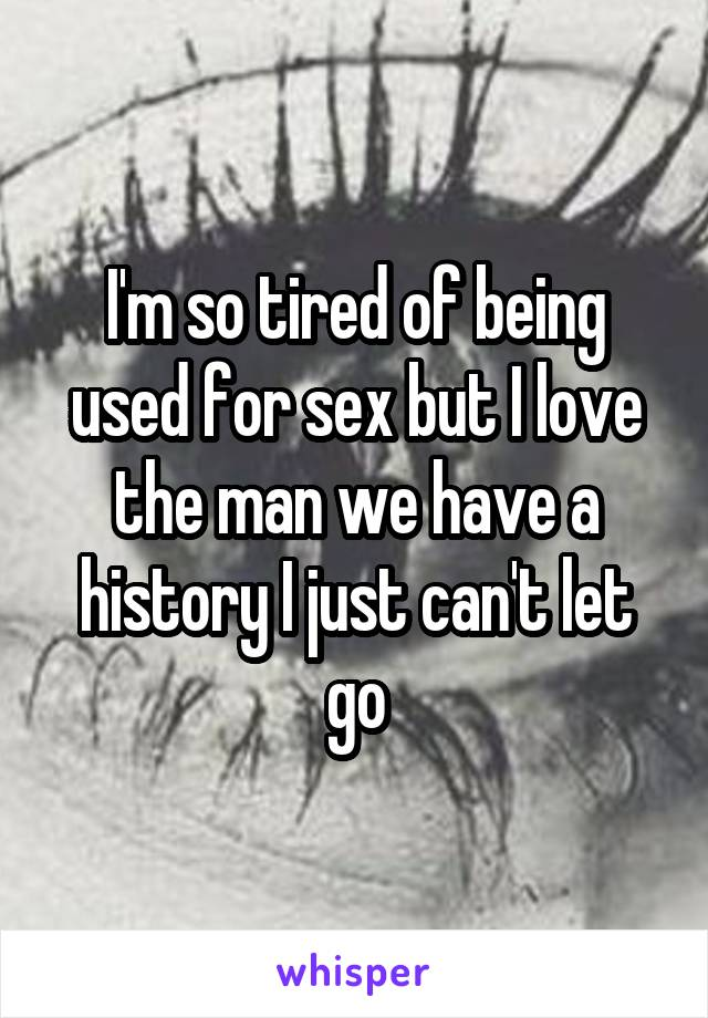 I'm so tired of being used for sex but I love the man we have a history I just can't let go