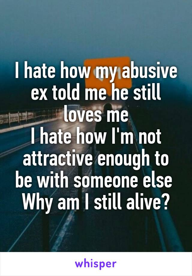 I hate how my abusive ex told me he still loves me I hate how I'm not attractive enough to be with someone else  Why am I still alive?