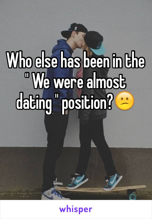 "Who else has been in the "" We were almost  dating "" position?😕"