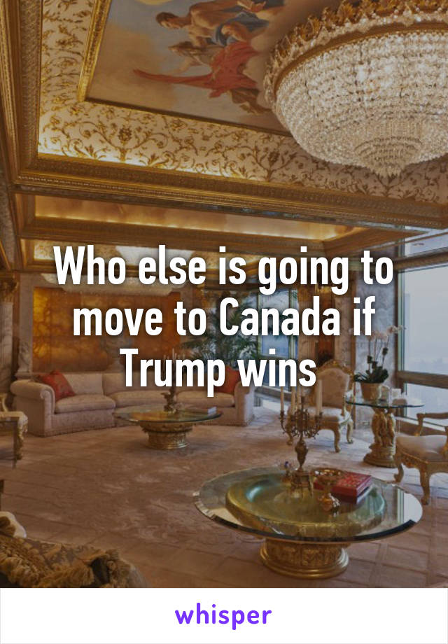 Who else is going to move to Canada if Trump wins
