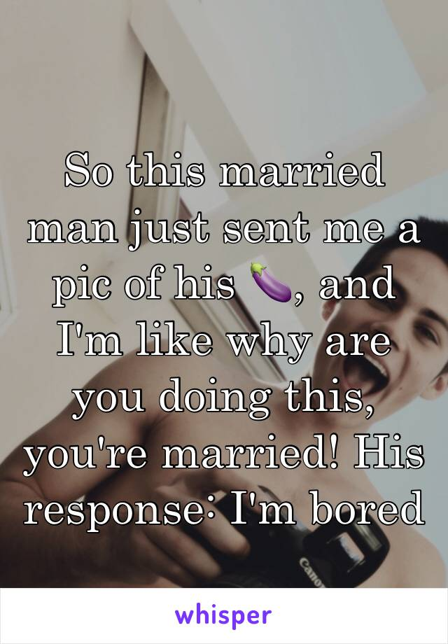 So this married man just sent me a pic of his 🍆, and I'm like why are you doing this, you're married! His response: I'm bored