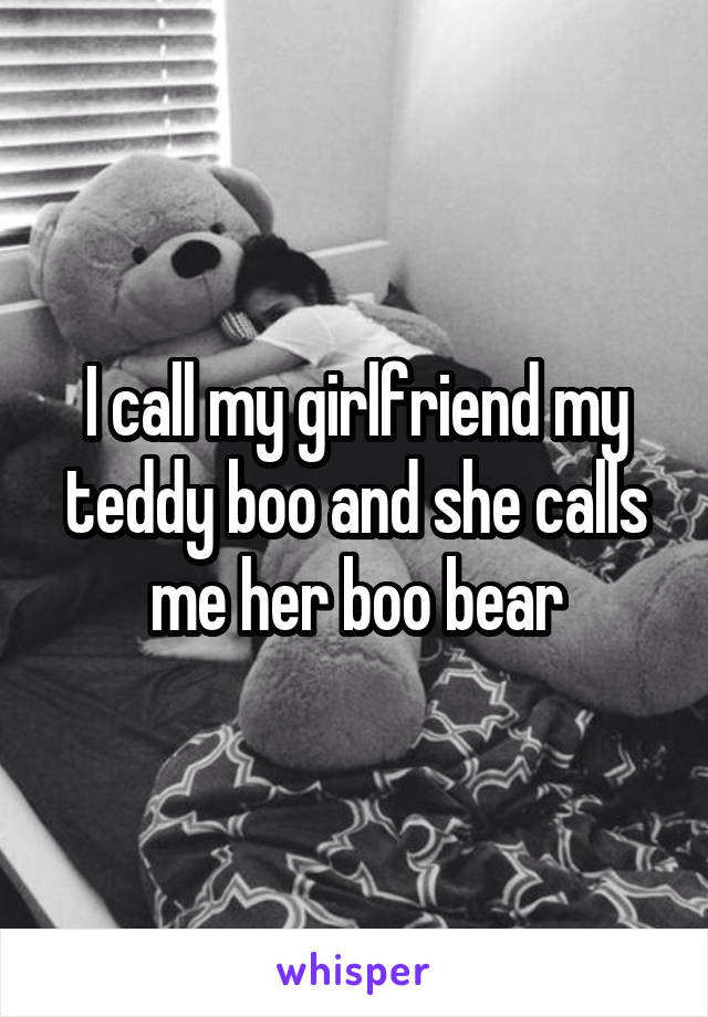 I call my girlfriend my teddy boo and she calls me her boo bear