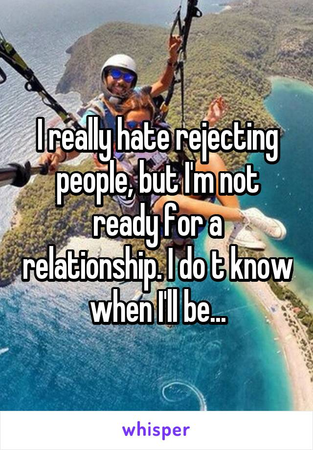 I really hate rejecting people, but I'm not ready for a relationship. I do t know when I'll be...