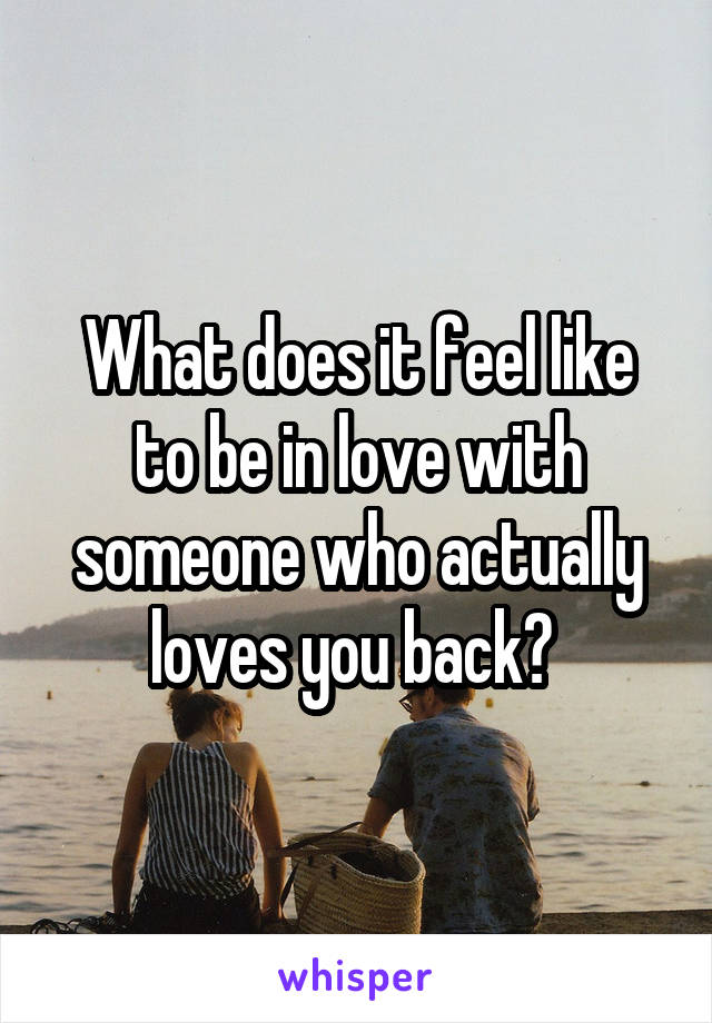 What does it feel like to be in love with someone who actually loves you back?