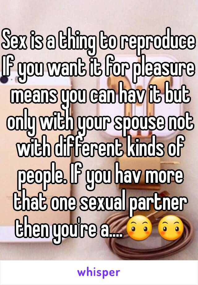 Sex is a thing to reproduce If you want it for pleasure means you can hav it but only with your spouse not with different kinds of people. If you hav more that one sexual partner then you're a....😶😶