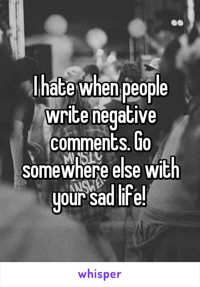 I hate when people write negative comments. Go somewhere else with your sad life!