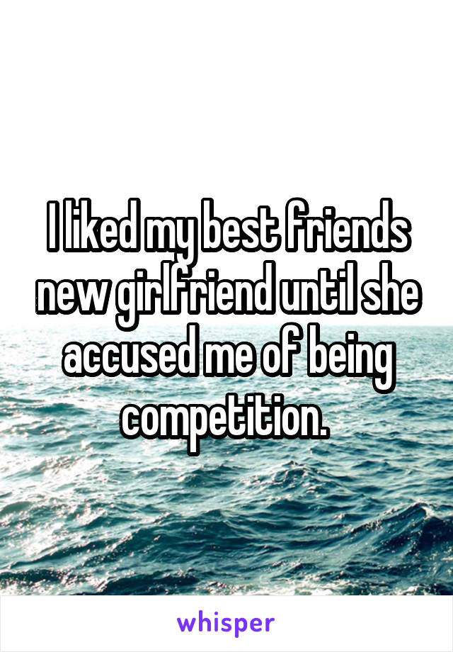 I liked my best friends new girlfriend until she accused me of being competition.