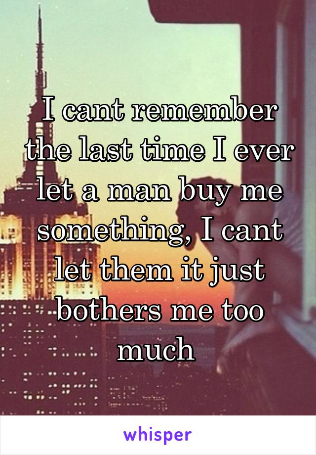 I cant remember the last time I ever let a man buy me something, I cant let them it just bothers me too much