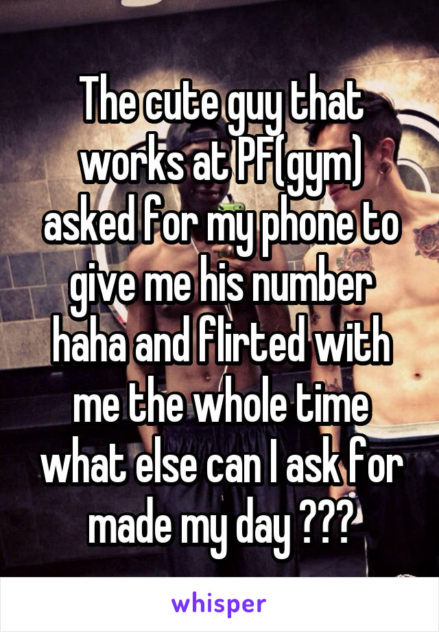 The cute guy that works at PF(gym) asked for my phone to give me his number haha and flirted with me the whole time what else can I ask for made my day ❤️🙊