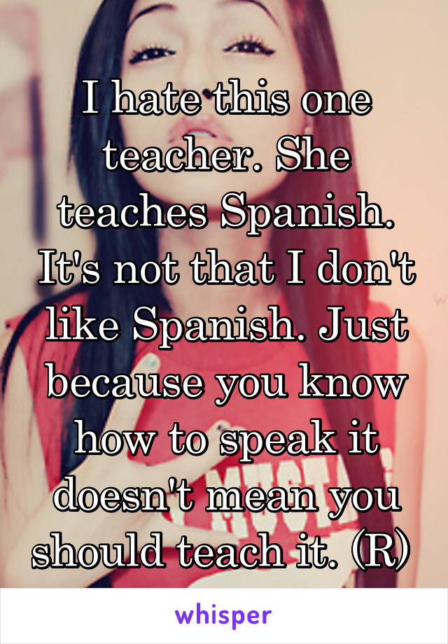 I hate this one teacher. She teaches Spanish. It's not that I don't like Spanish. Just because you know how to speak it doesn't mean you should teach it. (R)