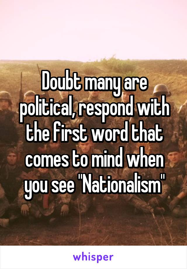 """Doubt many are political, respond with the first word that comes to mind when you see """"Nationalism"""""""
