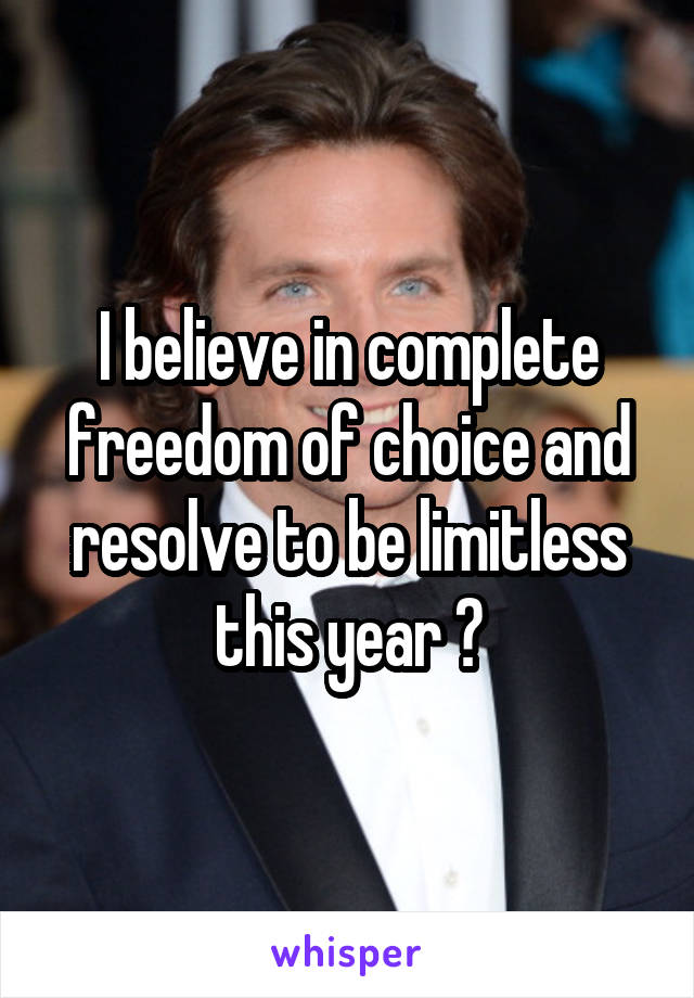 I believe in complete freedom of choice and resolve to be limitless this year 😁