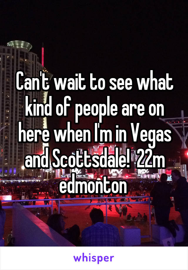 Can't wait to see what kind of people are on here when I'm in Vegas and Scottsdale!  22m edmonton