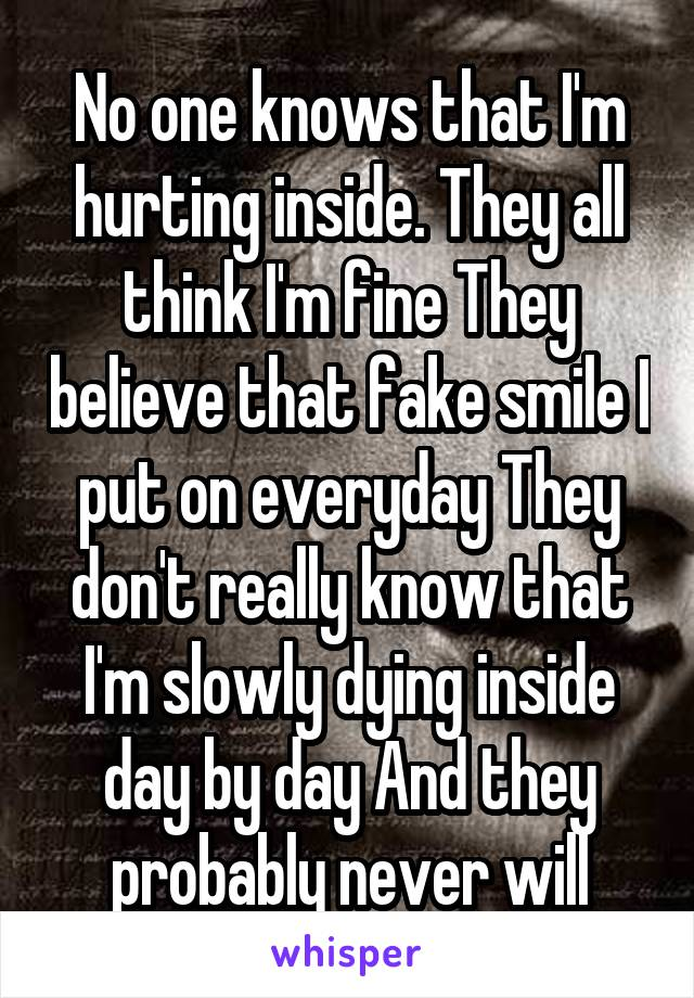 No one knows that I'm hurting inside. They all think I'm fine They believe that fake smile I put on everyday They don't really know that I'm slowly dying inside day by day And they probably never will