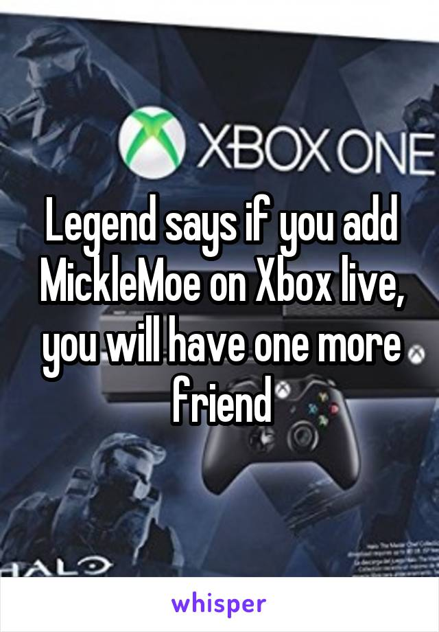 Legend says if you add MickleMoe on Xbox live, you will have one more friend