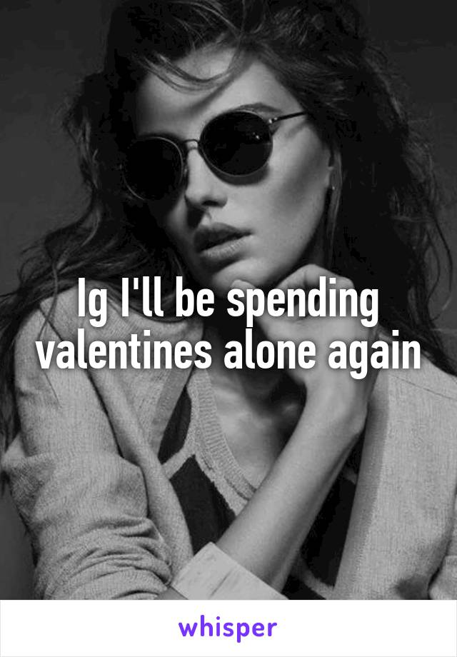 Ig I'll be spending valentines alone again
