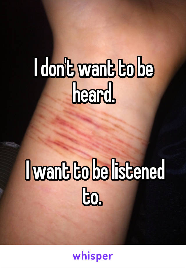 I don't want to be heard.    I want to be listened to.