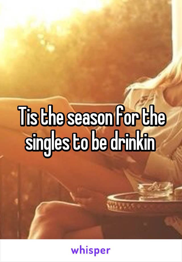 Tis the season for the singles to be drinkin