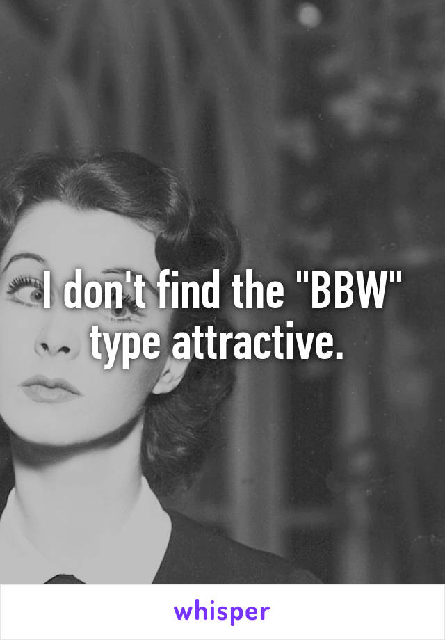 """I don't find the """"BBW"""" type attractive."""
