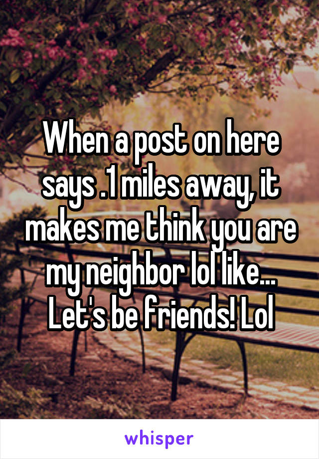 When a post on here says .1 miles away, it makes me think you are my neighbor lol like... Let's be friends! Lol