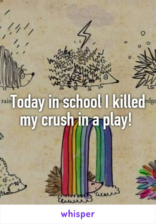 Today in school I killed my crush in a play!
