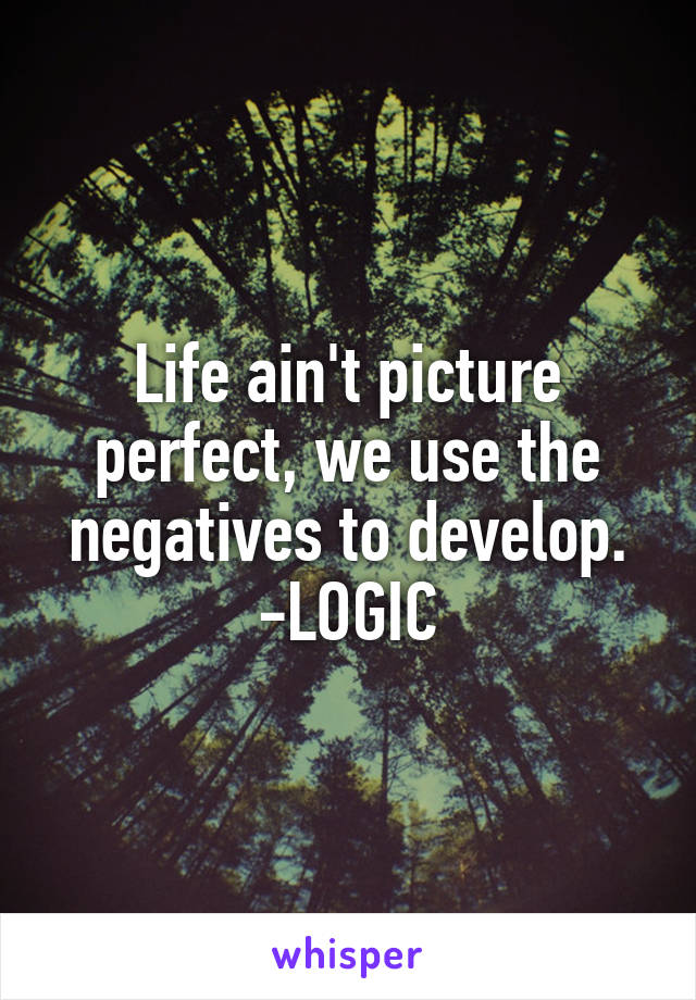 Life ain't picture perfect, we use the negatives to develop. -LOGIC