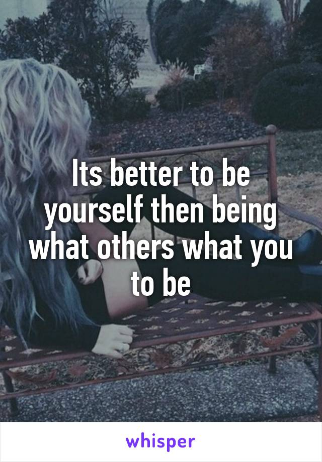 Its better to be yourself then being what others what you to be