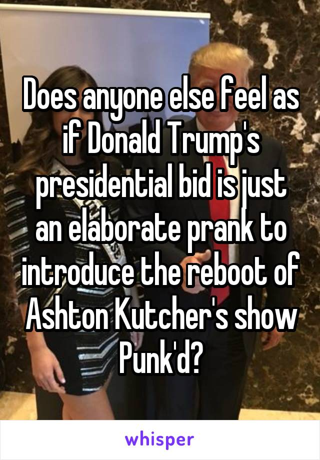 Does anyone else feel as if Donald Trump's presidential bid is just an elaborate prank to introduce the reboot of Ashton Kutcher's show Punk'd?