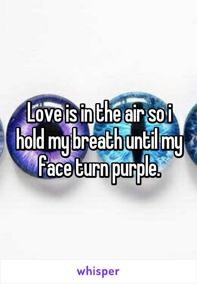 Love is in the air so i hold my breath until my face turn purple.