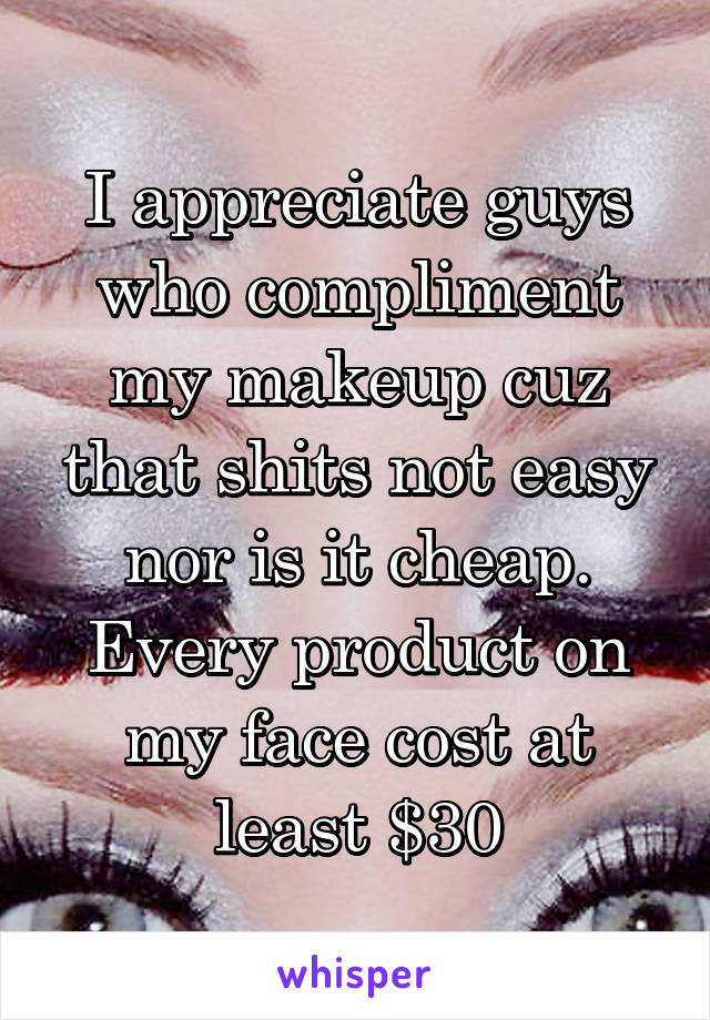 I appreciate guys who compliment my makeup cuz that shits not easy nor is it cheap. Every product on my face cost at least $30