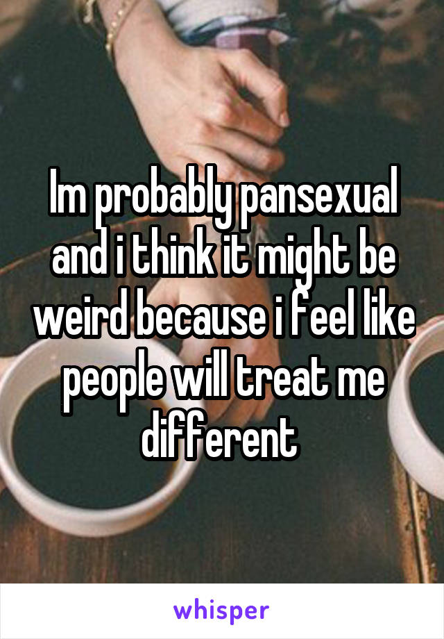 Im probably pansexual and i think it might be weird because i feel like people will treat me different